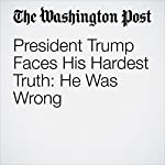 President Trump Faces His Hardest Truth: He Was Wrong | Philip Rucker,Ashley Parker