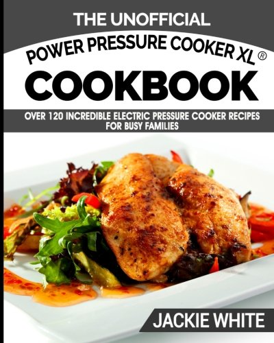 The-Unofficial-Power-Pressure-Cooker-XL-Cookbook-Over-120-Incredible-Electric-Pressure-Cooker-Recipes-For-Busy-Families-Electric-Pressure-Cooker-Recipes-Series-Volume-1
