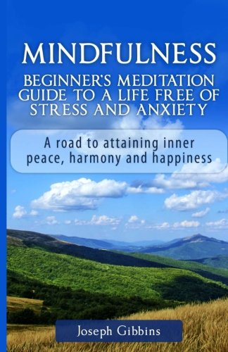 Mindfulness: Beginner's Meditation Guide to a Life Free of Stress and Anxiety: A Road to Attaining Inner Peace, Harmony, and Happiness (Mindfulness ... Anxiety and Stress Relief, Peace, Awakening)