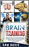 Brain Training: Ultimate Brain Training Strategies For Memory Improvement, Concentration, Mental Clarity, Neuroplasticity, And Mind Power (Brain Training, Memory Improvement)