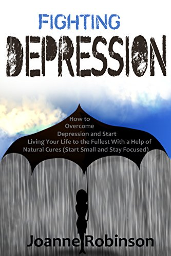 Fighting Depression: How to Overcome Depression and Start Living Your Life to the Fullest With a Help of Natural Cures (Start Small and Stay Focused) PDF