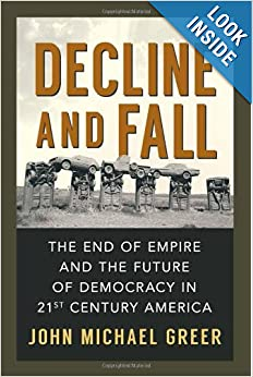 Decline and Fall: The End of Empire and the Future of Democracy in 21st Century America by John Michael Greer