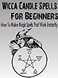 Wicca: Wicca Candle Spells For Beginners: How To Make Simple Magic Spells That Work Instantly (Witchcraft Magic, Wicca, Wicca For Beginners)