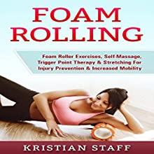 Foam Rolling: Foam Roller Exercises, Self-Massage, Trigger Point Therapy & Stretching for Injury Prevention & Increased Mobility Audiobook by Kristian Staff Narrated by Bo Morgan