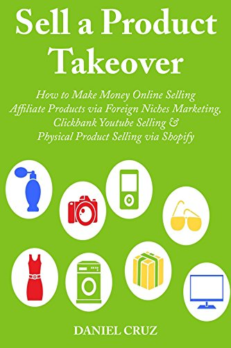 Sell a Product Takeover: How to Make Money Online Selling Affiliate Products via Foreign Niches Marketing, Clickbank Youtube Selling & Physical Product Selling via Shopify (3 Book Bundle)