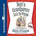 Bein' a Grandparent Ain't for Wimps: Loving, Spoiling, and Sending Your Grandkids Home Audiobook by Karen O'Connor Narrated by Karen O'Connor