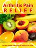 Arthritis Pain Relief - The Best Natural Treatments for Arthritis Pain Relief -- Be Pain Free Today (Arthritis Relief Series Book 1)