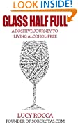 Glass Half Full: A Positive Journey to Living Alcohol-Free (- Addiction Recovery series Book 3)
