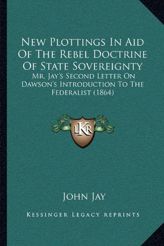 New Plottings in Aid of the Rebel Doctrine of State Sovereignty: Mr. Jay's Second Letter on Dawson's Introduction to the Federalist (1864)