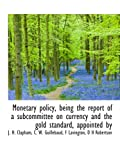 img - for Monetary policy, being the report of a subcommittee on currency and the gold standard, appointed by book / textbook / text book