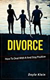 Divorce - How To Deal With It And Stay Positive: How To Deal With It And Stay Positive