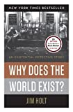 Why Does the World Exist?: An Existential Detective Story by Holt, Jim (1st (first) Edition) [Hardcover(2012)]