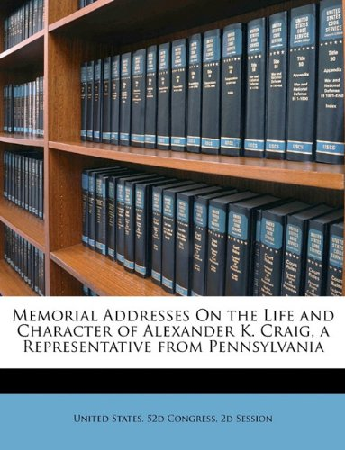 Memorial Addresses On the Life and Character of Alexander K. Craig, a Representative from Pennsylvania