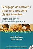 """Pédagogie de l'activité : pour une nouvelle classe inversée : Théorie et pratique du """"travail d'apprendre"""""""