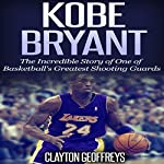 Kobe Bryant: The Inspiring Story of One of Basketball's Greatest Shooting Guards | Clayton Geoffreys
