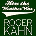 How the Weather Was (       UNABRIDGED) by Roger Kahn Narrated by Bryan Bendle