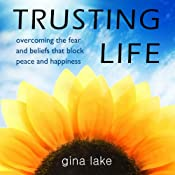 Trusting Life: Overcoming the Fear and Beliefs That Block Peace and Happiness | [Gina Lake]