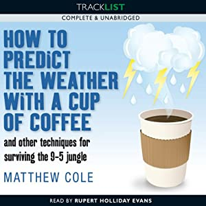 How to Predict the Weather with a Cup of Coffee and Other Techniques for Surviving the 9-5 Jungle | [Matthew Cole]