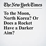 To the Moon, North Korea? Or Does a Rocket Have a Darker Aim? | David E. Sanger,William J. Broad