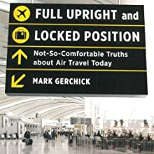 Full Upright and Locked Position: Not-So-Comfortable Truths About Air Travel Today Audiobook by Mark Gerchick Narrated by Michael Butler Murray
