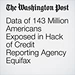 Data of 143 Million Americans Exposed in Hack of Credit Reporting Agency Equifax | Craig Timberg,Elizabeth Dwoskin,Brian Fung