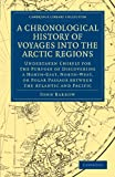 A Chronological History of Voyages into the Arctic Regions: Undertaken Chiefly for the Purpose of Discovering a North-East, North-West, or Polar ... Library Collection - Polar Exploration) (1108030831) by Barrow, John