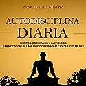 Autodisciplina diaria [Daily Self Discipline]: Hábitos cotidianos y ejercicios para construir la autodisciplina y alcanzar tus metas Audiobook by Martin Meadows Narrated by Nicolas Villanueva