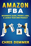 img - for Amazon FBA: Beginner's Guide, Private Label & Launch Your Own Product (Private Label,How to Sell on Amazon,Selling on Amazon,Fulfillment By Amazon,eBay,Etsy,Dropshipping) (Volume 1) book / textbook / text book