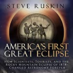 America's First Great Eclipse: How Scientists, Tourists, and the Rocky Mountain Eclipse of 1878 Changed Astronomy Forever   Steve Ruskin