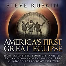 America's First Great Eclipse: How Scientists, Tourists, and the Rocky Mountain Eclipse of 1878 Changed Astronomy Forever | Livre audio Auteur(s) : Steve Ruskin Narrateur(s) : John Pruden