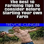 The Best 10 Farming Tips to Consider Before Starting Your Own Farm | Trevor Clinger