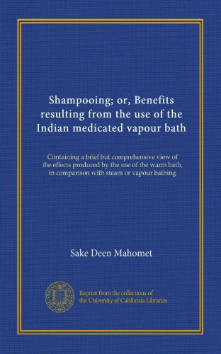 Shampooing; or, Benefits resulting from the use of the Indian medicated vapour bath: Containing a brief but comprehensive view of the effects produced ... in comparison with steam or vapour bathing (Vapour Steam compare prices)