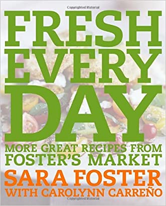 Fresh Every Day: More Great Recipes from Foster's Market written by Sara Foster