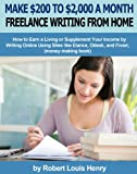 Make $200 to $2,000 a Month Freelance Writing from Home - How to Earn a Living or Supplement Your Income by Writing Online Using Sites like Elance, Odesk, and Fiverr (money making book)