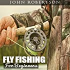 Fly Fishing for Beginners: Learn What It Takes to Become a Fly Fisher, Including 101 Fly Fishing Tips and Tricks for Beginners Hörbuch von John Robertson Gesprochen von: Bruce Stone