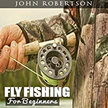 Fly Fishing for Beginners: Learn What It Takes to Become a Fly Fisher, Including 101 Fly Fishing Tips and Tricks for Beginners Audiobook by John Robertson Narrated by Bruce Stone