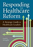 Responding to Healthcare Reform: A Strategy Guide for Healthcare Leaders (ACHE Management Series)
