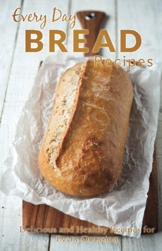 Every Day Bread Recipes: Fresh and Delicious Bread Recipes for Every Occasion (Every Day Recipes) by Ranae Richoux