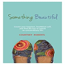 Something Beautiful: Create Your Happiest, Healthiest Self, and Find the Key to Unlock an Extraordinary Life Audiobook by Courtney Roberts Narrated by Rebecca Hansen