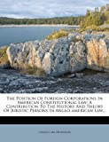 img - for The Position Of Foreign Corporations In American Constitutional Law: A Contribution To The History And Theory Of Juristic Persons In Anglo-american Law... book / textbook / text book