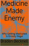 Medicine Made Enemy: Why Getting Medicated is Grossly Illegal