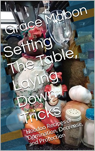 Setting The Table, Laying Down Tricks: Hoodoo Recipes of Domination, Decrease, and Protection (Conjure Cookbooks from the Carolinas: Volume Two Book 2) by Grace Mabon