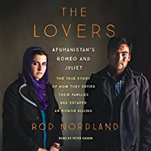 The Lovers: Afghanistan's Romeo and Juliet, the True Story of How They Defied Their Families and Escaped an Honor Killing Audiobook by Rod Nordland Narrated by Peter Ganim