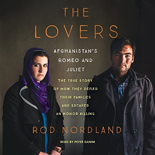The Lovers: Afghanistan's Romeo and Juliet, the True Story of How They Defied Their Families and Escaped an Honor Killing, by Rod Nordland