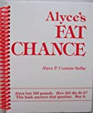 img - for Alyce's FAT CHANCE [Alyce lost 100 piunds. How did she do it? This book answers that question. Buy it. (Author lost nearly 100 pounds, and has kept it off for over 10 years, using the methods in this book. Statistically speaking, she's one in a million... You can be too!) book / textbook / text book