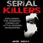 Serial Killers: Exploring the Horrific Crimes of Little Known Murderers | Jack Smith