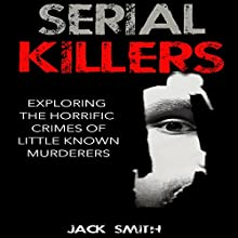 Serial Killers: Exploring the Horrific Crimes of Little Known Murderers Audiobook by Jack Smith Narrated by Charles D. Baker