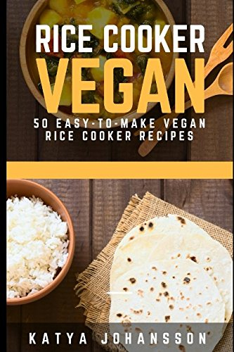 Rice Cooker Vegan: 50 Easy-To-Make Vegan Rice Cooker Recipes (vegan rice cooker, vegan rice cooker recipes, rice cooker vegan recipes, vegan bowl, vegan bowl attack, vegan bowls) by Katya Johansson