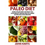 Paleo Diet: How a Paleo Diet Can Help You Lose Weight and Be Healthy While Eating Delicious Recipes (Paleo Diet, Lose Weight, Healthy Diet, Lose Weight with Paleo Diet) ~ John Harts