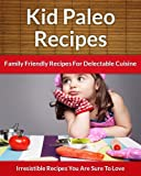 Paleo Recipes For Kids - Family Friendly Recipes For Delectable Cuisine (The Easy Recipe Book 40)